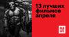13 лучших фильмов апреля